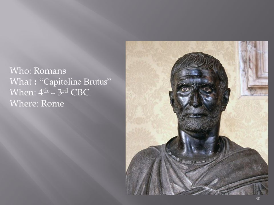 30 Who: Romans What : Capitoline Brutus When: 4 th – 3 rd CBC Where: Rome