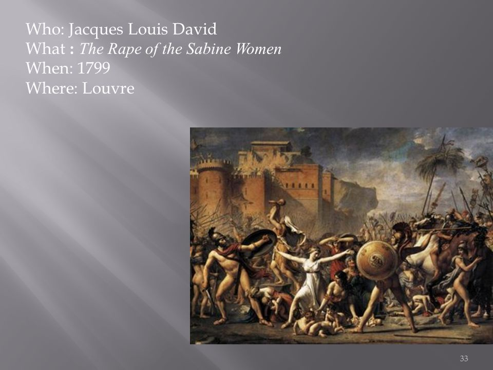 33 Who: Jacques Louis David What : The Rape of the Sabine Women When: 1799 Where: Louvre
