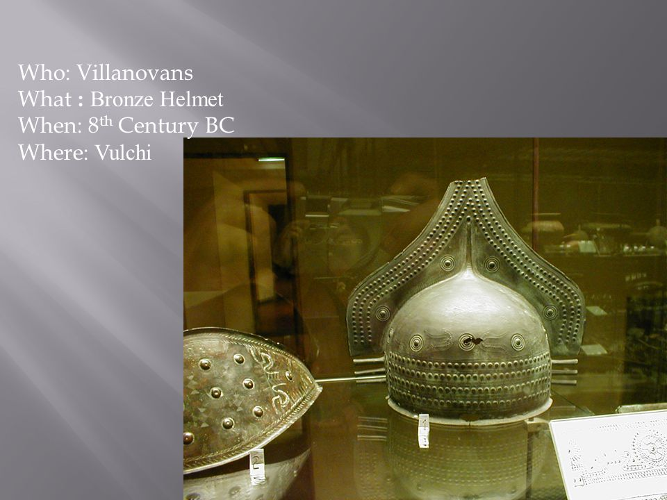 Who: Villanovans What : Bronze Helmet When: 8 th Century BC Where: Vulchi