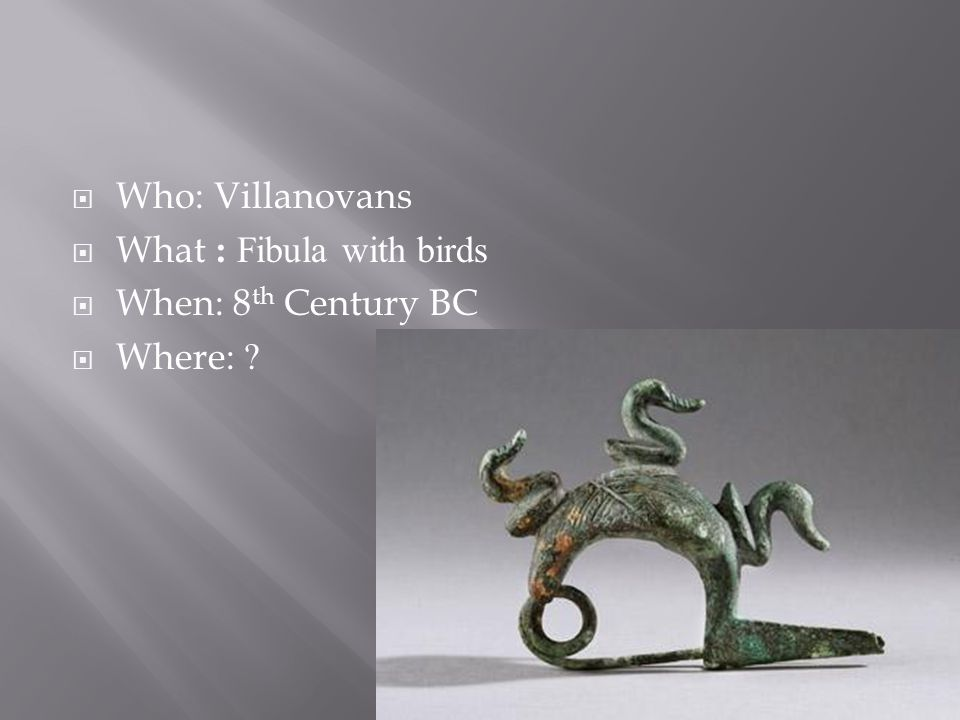  Who: Villanovans  What : Fibula with birds  When: 8 th Century BC  Where: