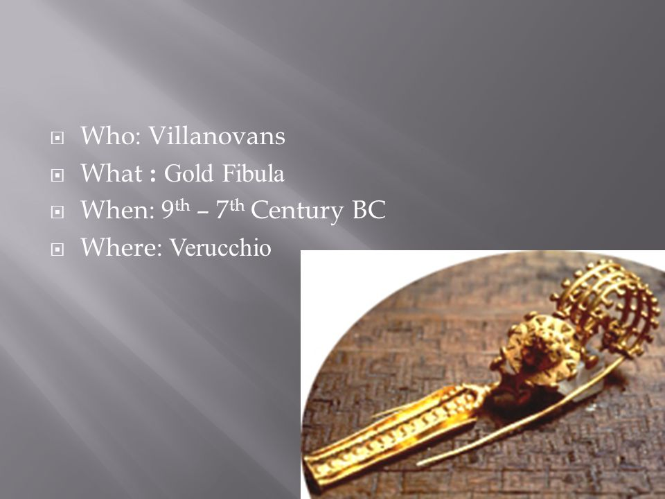  Who: Villanovans  What : Gold Fibula  When: 9 th – 7 th Century BC  Where: Verucchio