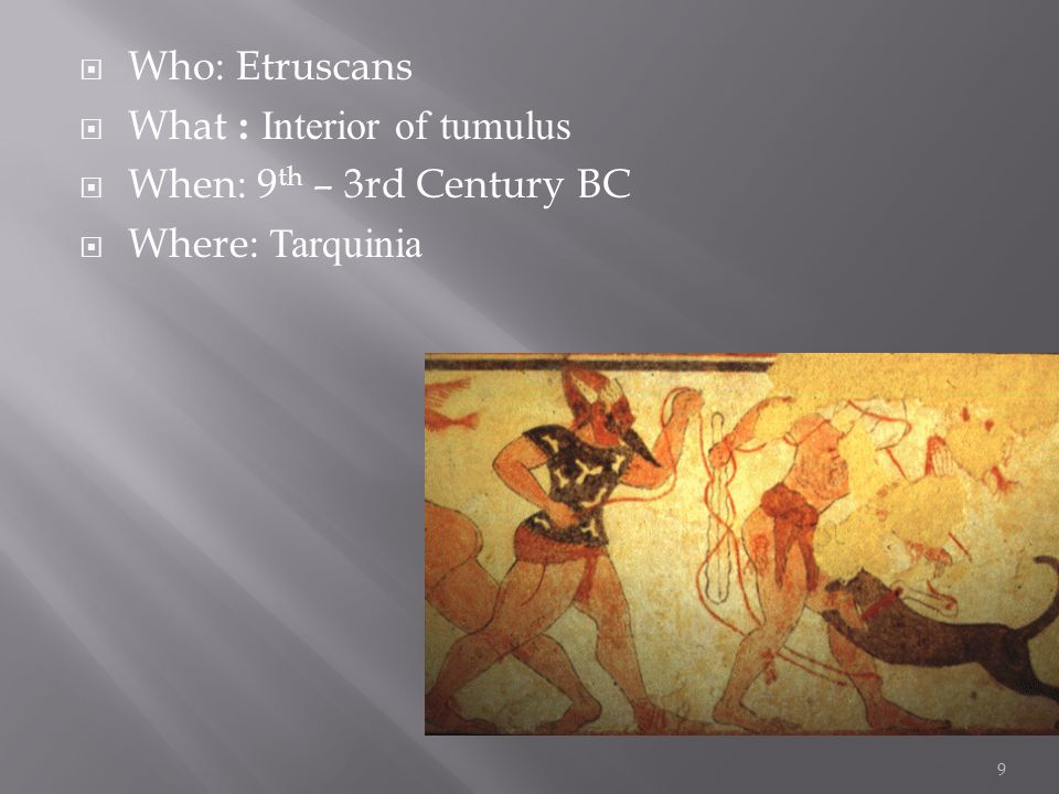  Who: Etruscans  What : Interior of tumulus  When: 9 th – 3rd Century BC  Where: Tarquinia 9