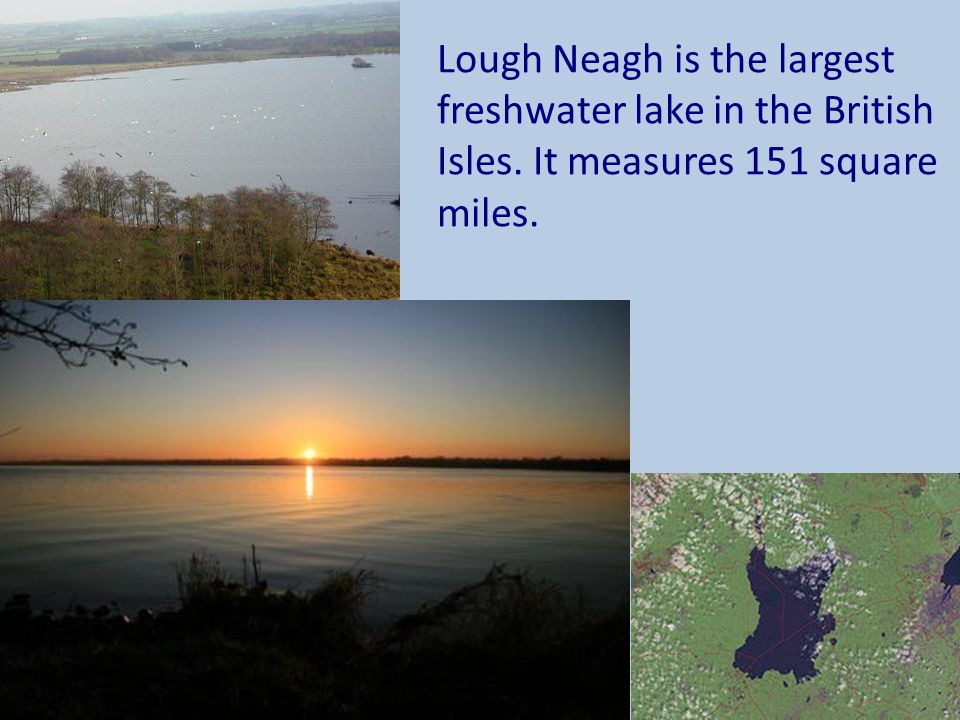 Lough Neagh is the largest freshwater lake in the British Isles. It measures 151 square miles.
