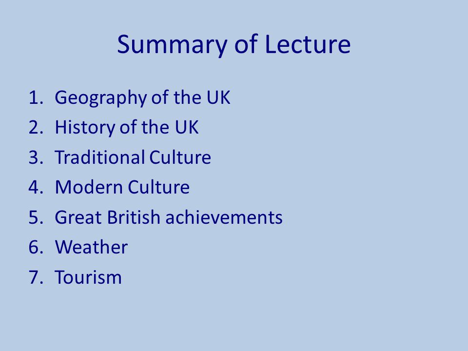 Summary of Lecture 1.Geography of the UK 2.History of the UK 3.Traditional Culture 4.Modern Culture 5.Great British achievements 6.Weather 7.Tourism