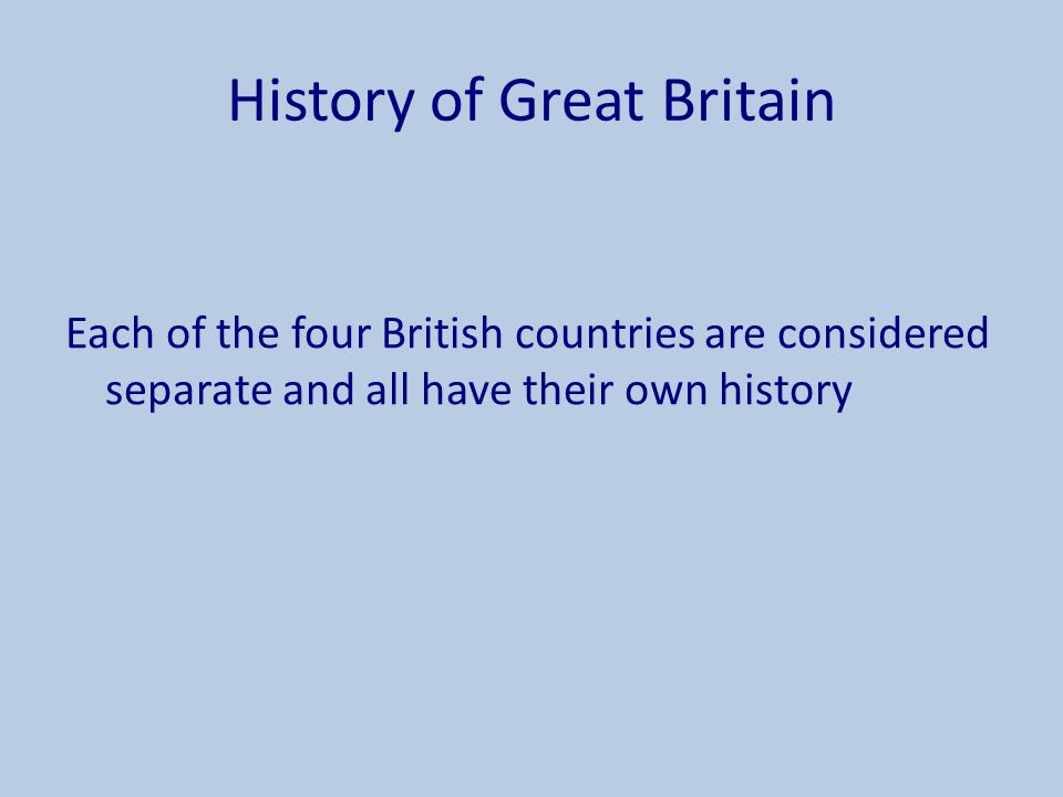History of Great Britain Each of the four British countries are considered separate and all have their own history