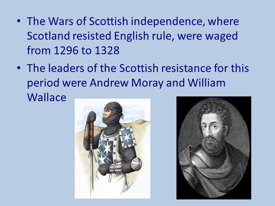 The Wars of Scottish independence, where Scotland resisted English rule, were waged from 1296 to 1328 The leaders of the Scottish resistance for this