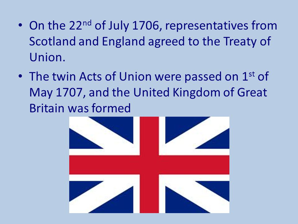 On the 22 nd of July 1706, representatives from Scotland and England agreed to the Treaty of Union. The twin Acts of Union were passed on 1 st of May