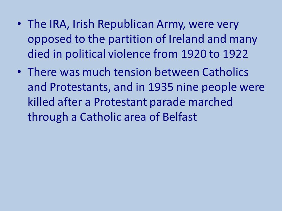 The IRA, Irish Republican Army, were very opposed to the partition of Ireland and many died in political violence from 1920 to 1922 There was much ten