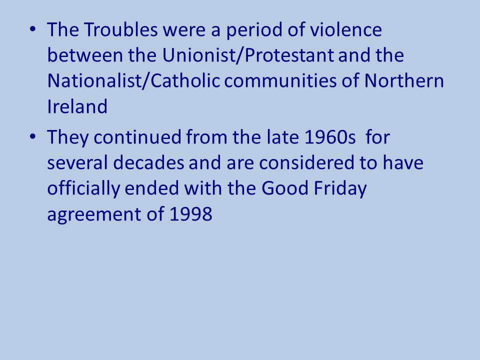 The Troubles were a period of violence between the Unionist/Protestant and the Nationalist/Catholic communities of Northern Ireland They continued fro