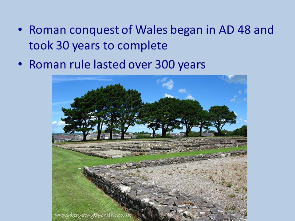 Roman conquest of Wales began in AD 48 and took 30 years to complete Roman rule lasted over 300 years