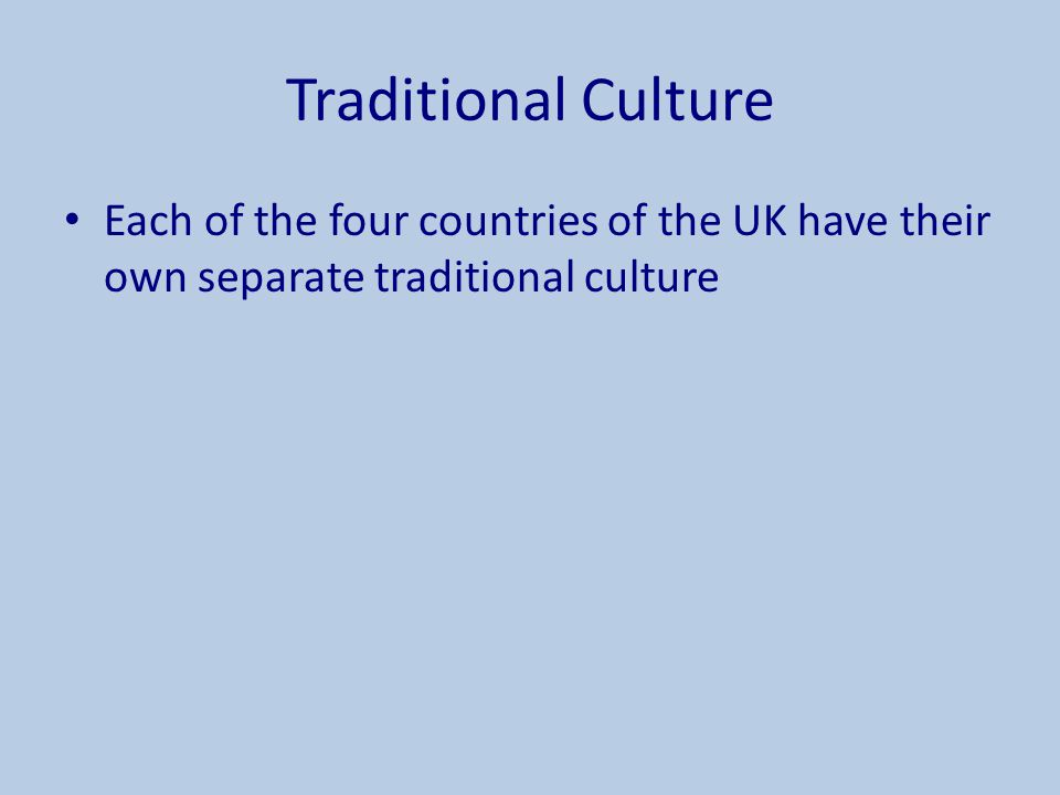 Traditional Culture Each of the four countries of the UK have their own separate traditional culture