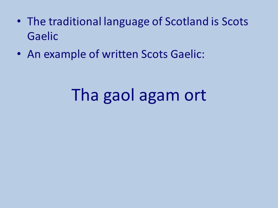 The traditional language of Scotland is Scots Gaelic An example of written Scots Gaelic: Tha gaol agam ort