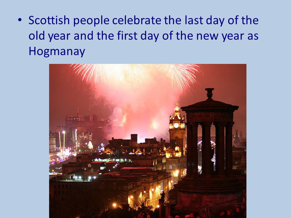 Scottish people celebrate the last day of the old year and the first day of the new year as Hogmanay