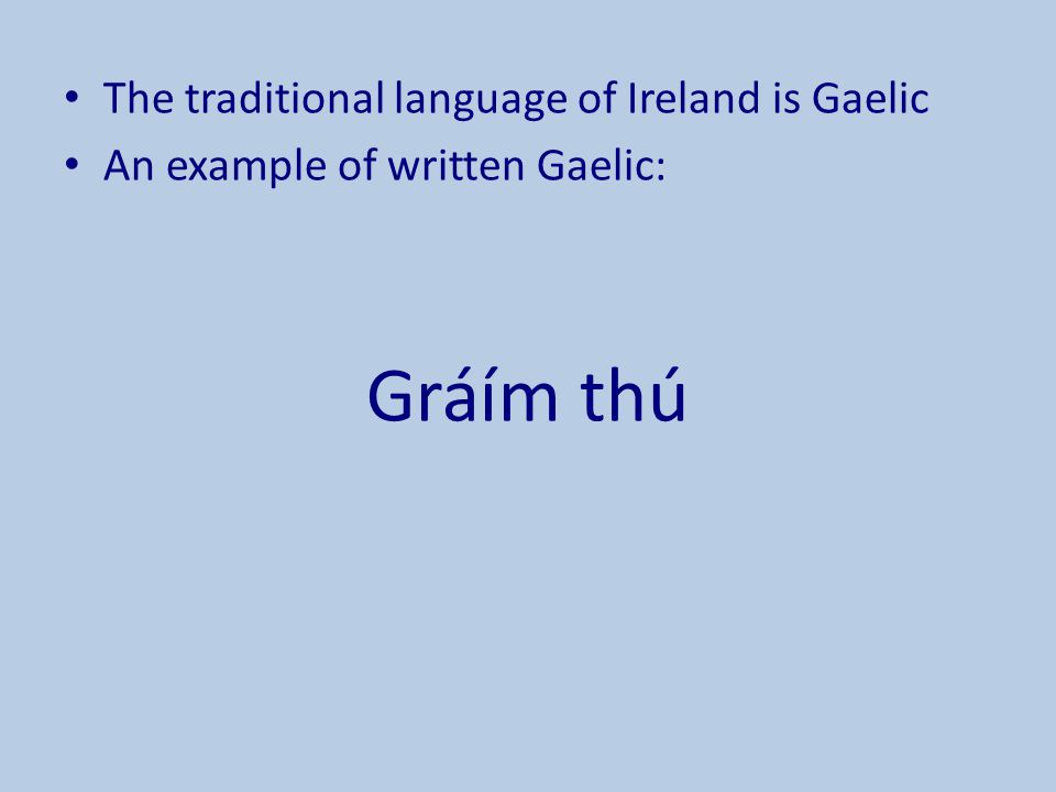 The traditional language of Ireland is Gaelic An example of written Gaelic: Gráím thú