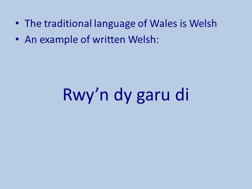 The traditional language of Wales is Welsh An example of written Welsh: Rwy'n dy garu di