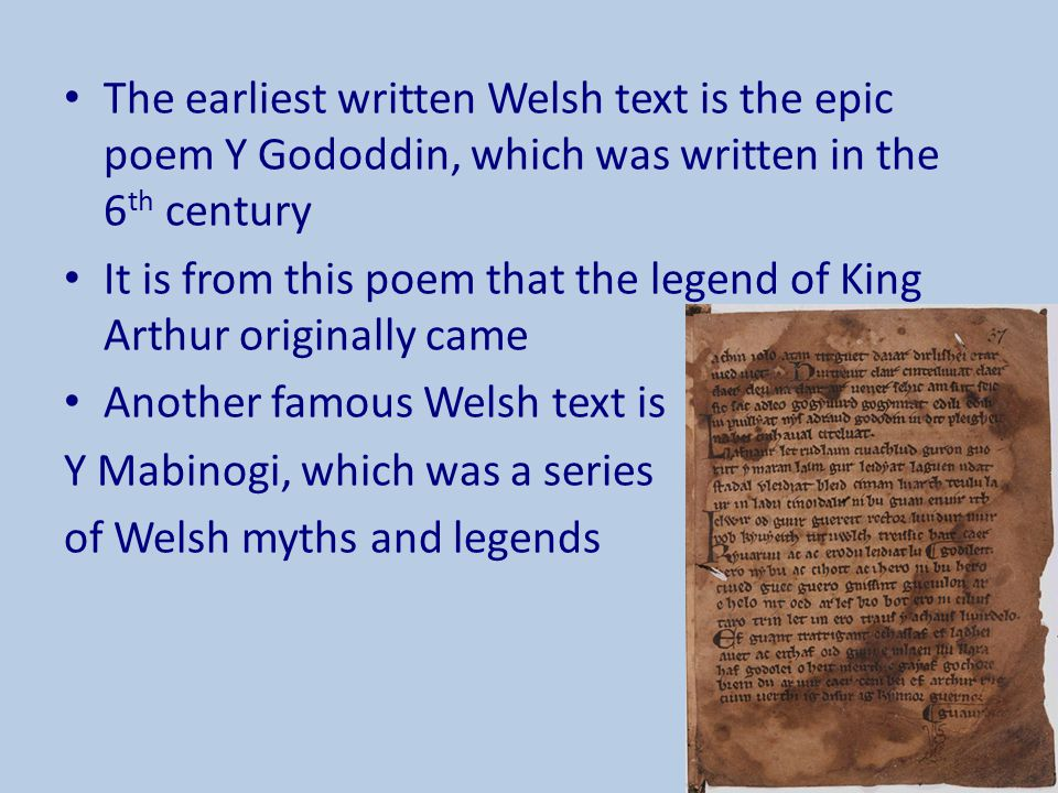 The earliest written Welsh text is the epic poem Y Gododdin, which was written in the 6 th century It is from this poem that the legend of King Arthur