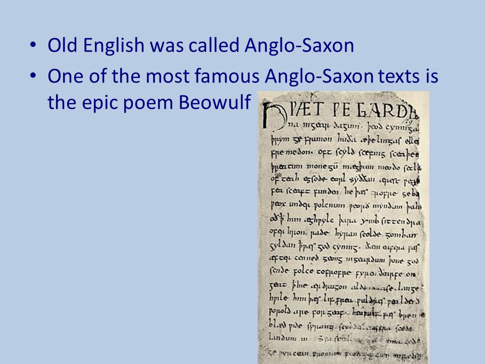 Old English was called Anglo-Saxon One of the most famous Anglo-Saxon texts is the epic poem Beowulf