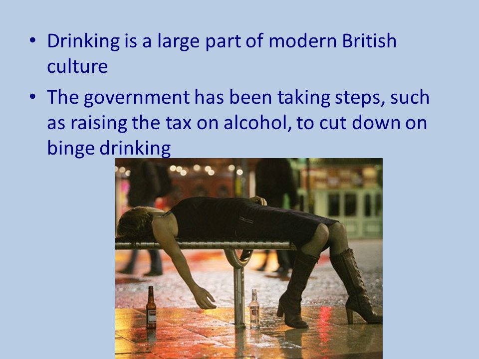 Drinking is a large part of modern British culture The government has been taking steps, such as raising the tax on alcohol, to cut down on binge drin