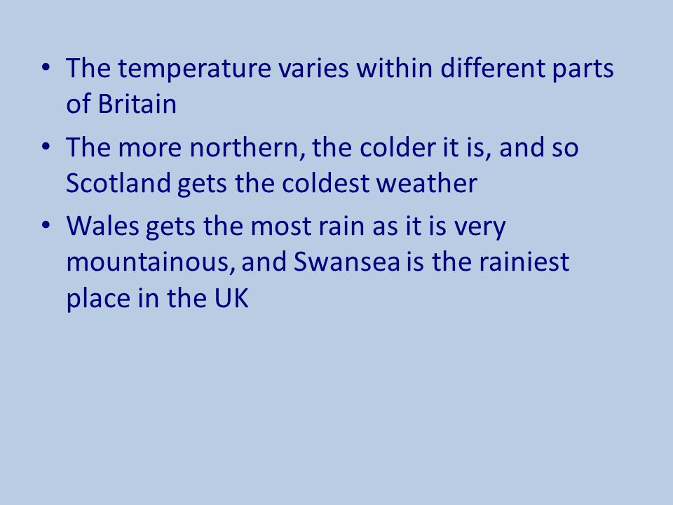 The temperature varies within different parts of Britain The more northern, the colder it is, and so Scotland gets the coldest weather Wales gets the