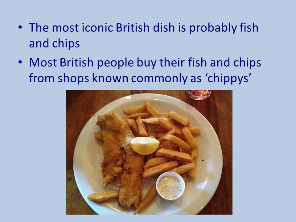 The most iconic British dish is probably fish and chips Most British people buy their fish and chips from shops known commonly as 'chippys'