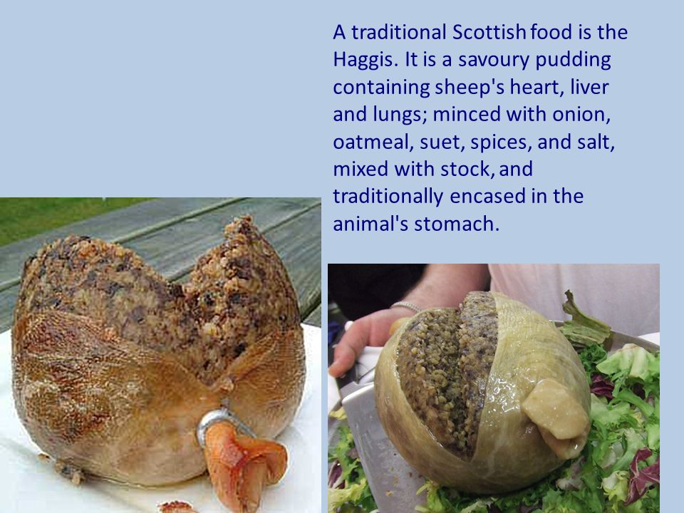 A traditional Scottish food is the Haggis. It is a savoury pudding containing sheep's heart, liver and lungs; minced with onion, oatmeal, suet, spices