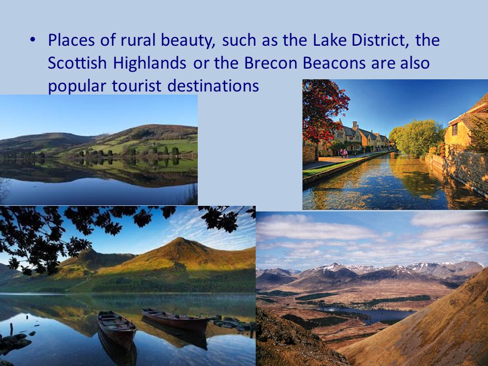 Places of rural beauty, such as the Lake District, the Scottish Highlands or the Brecon Beacons are also popular tourist destinations
