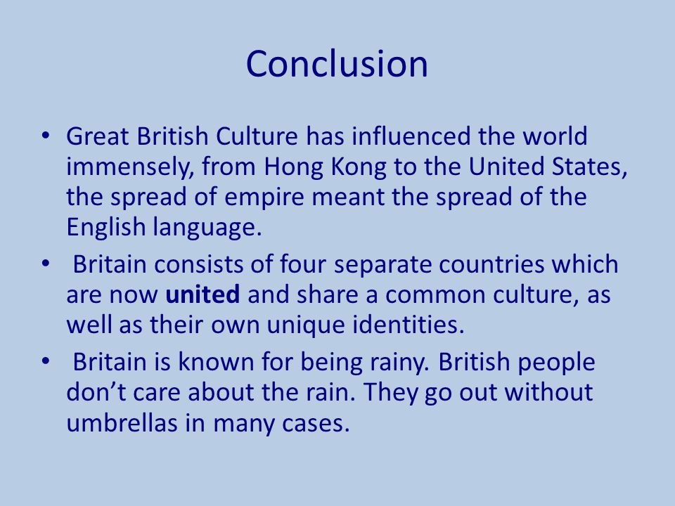 Conclusion Great British Culture has influenced the world immensely, from Hong Kong to the United States, the spread of empire meant the spread of the