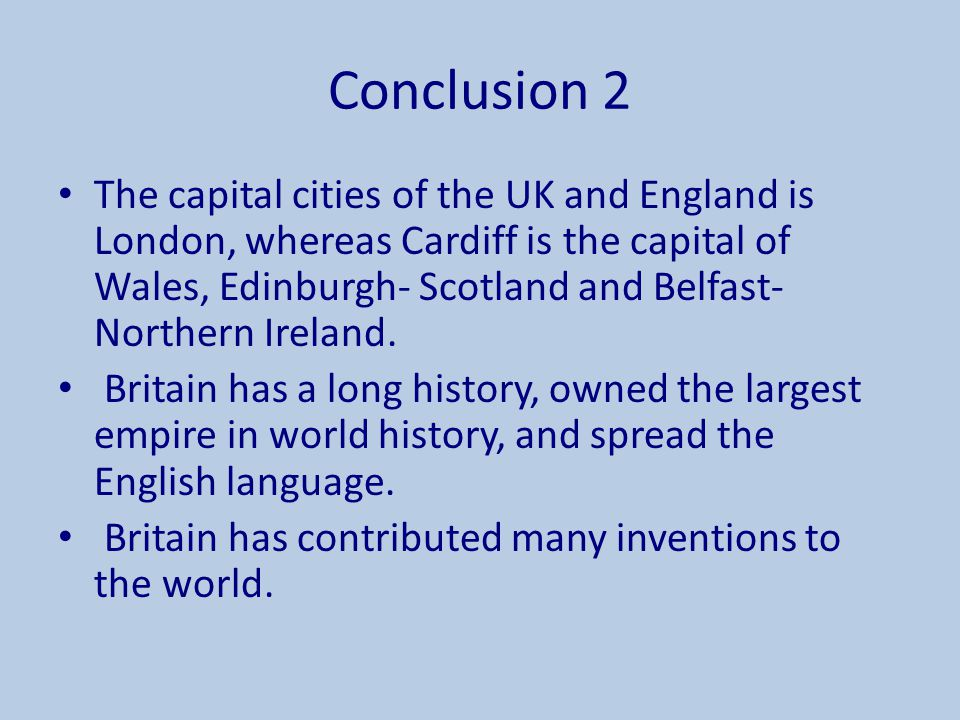 Conclusion 2 The capital cities of the UK and England is London, whereas Cardiff is the capital of Wales, Edinburgh- Scotland and Belfast- Northern Ir