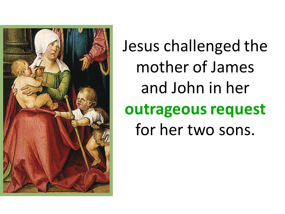 Jesus challenged the mother of James and John in her outrageous request for her two sons.