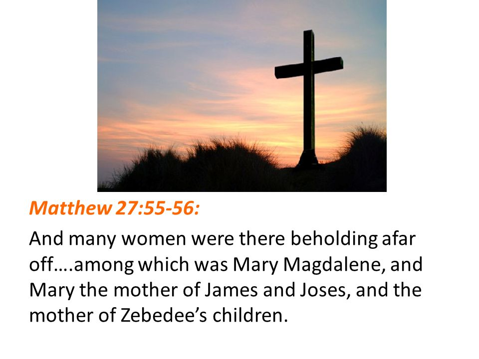 Matthew 27:55-56: And many women were there beholding afar off….among which was Mary Magdalene, and Mary the mother of James and Joses, and the mother