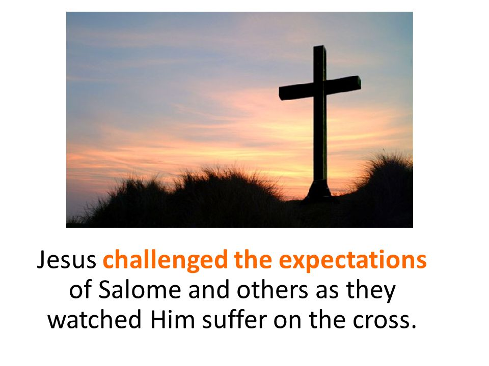 Jesus challenged the expectations of Salome and others as they watched Him suffer on the cross.