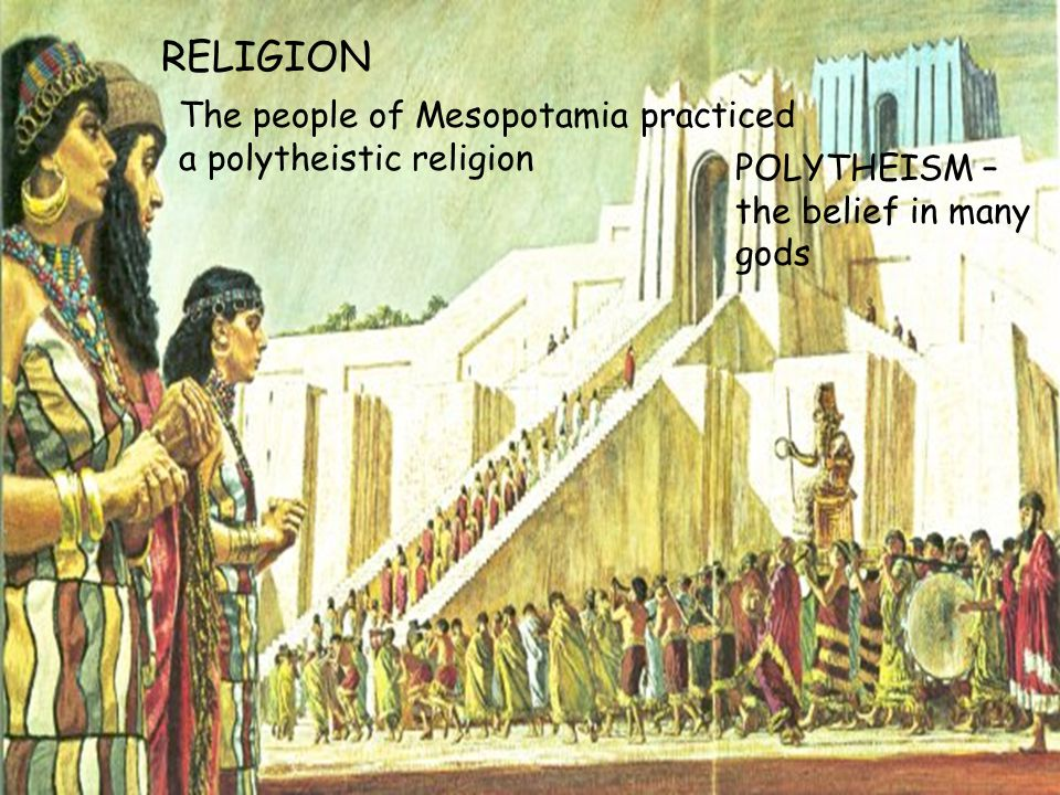 RELIGION The people of Mesopotamia practiced a polytheistic religion POLYTHEISM – the belief in many gods