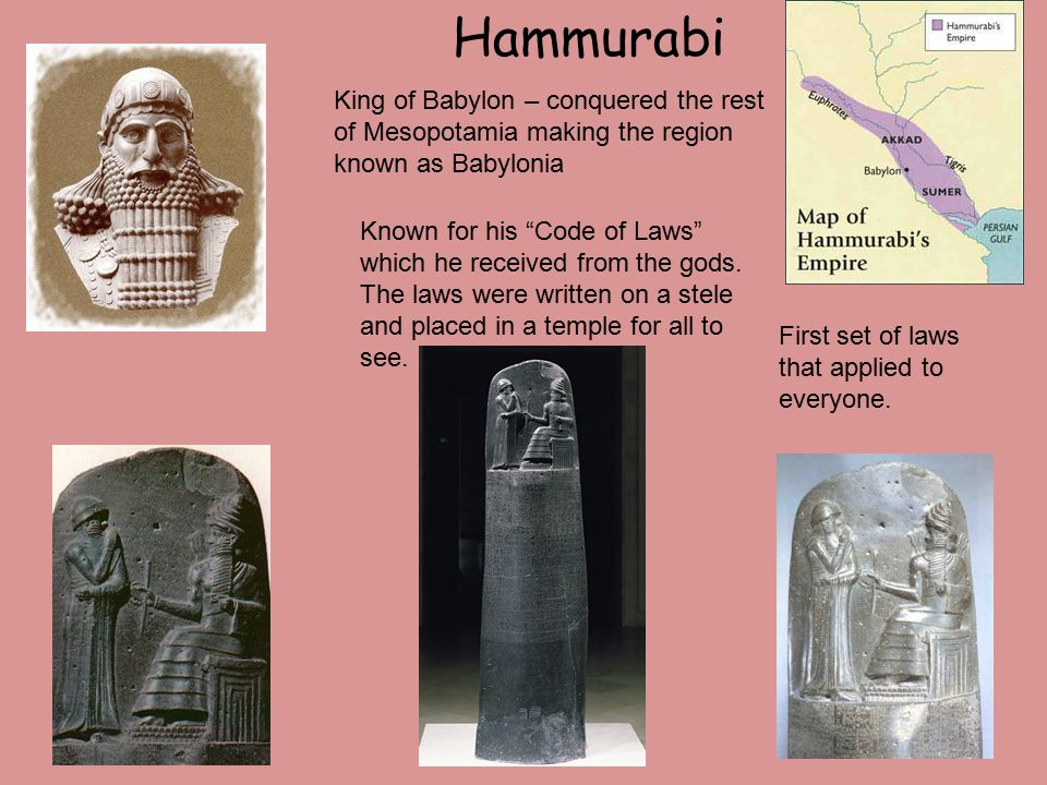 Hammurabi King of Babylon – conquered the rest of Mesopotamia making the region known as Babylonia Known for his Code of Laws which he received from the gods.