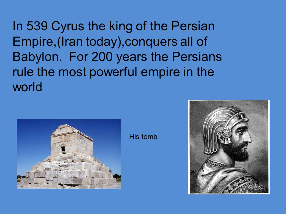 In 539 Cyrus the king of the Persian Empire,(Iran today),conquers all of Babylon.