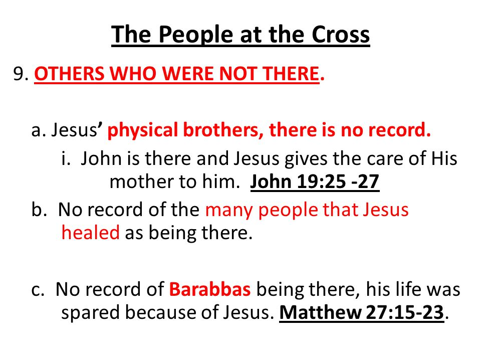 The People at the Cross 9. OTHERS WHO WERE NOT THERE. a. Jesus' physical brothers, there is no record. i. John is there and Jesus gives the care of Hi