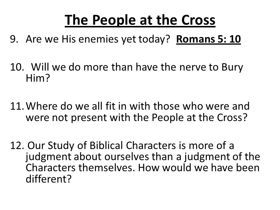 The People at the Cross 9.Are we His enemies yet today? Romans 5: 10 10. Will we do more than have the nerve to Bury Him? 11.Where do we all fit in wi