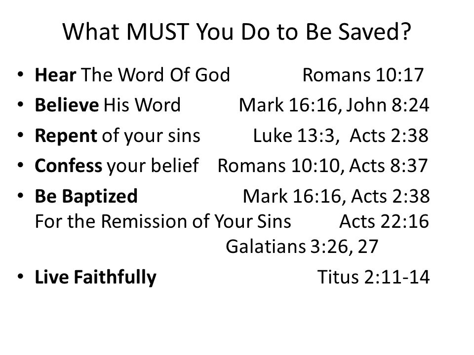 What MUST You Do to Be Saved? Hear The Word Of God Romans 10:17 Believe His Word Mark 16:16, John 8:24 Repent of your sins Luke 13:3, Acts 2:38 Confes
