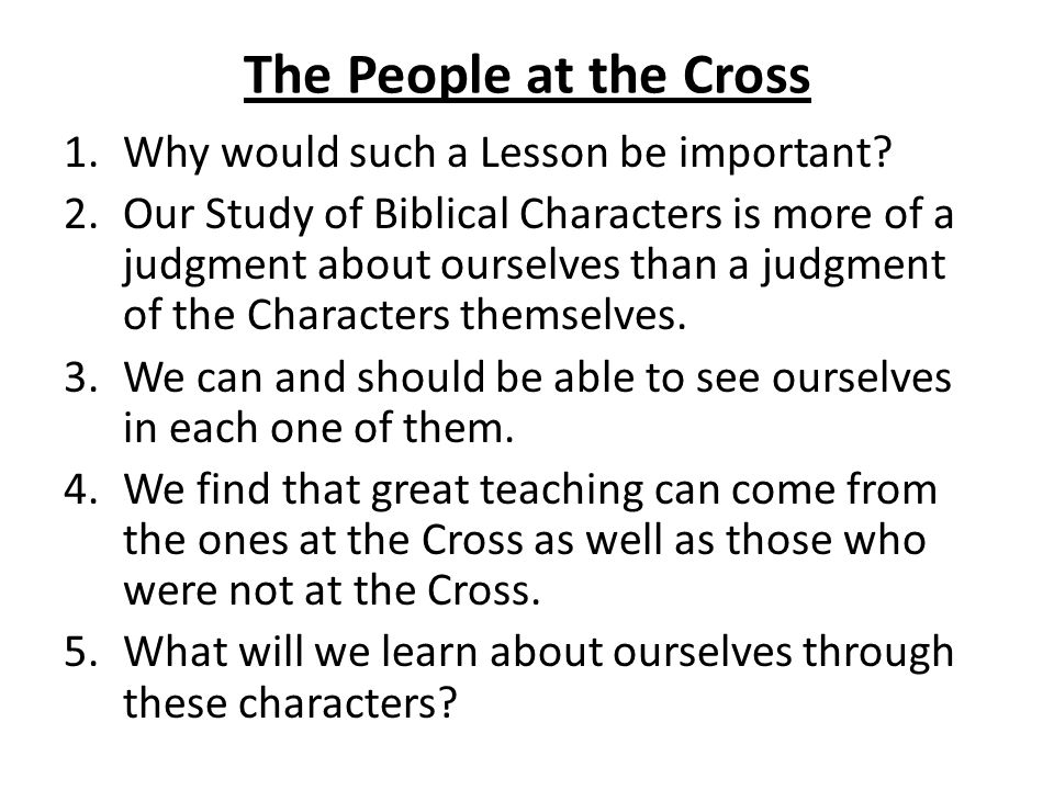 The People at the Cross 1.Why would such a Lesson be important? 2.Our Study of Biblical Characters is more of a judgment about ourselves than a judgme