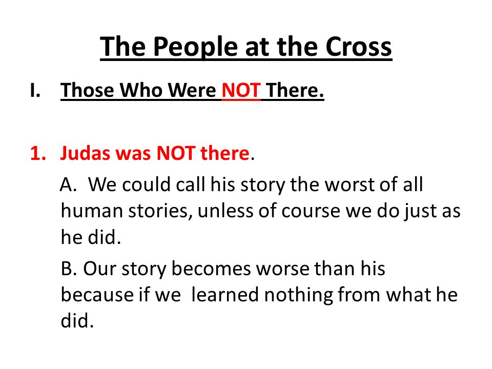 The People at the Cross I.Those Who Were NOT There. 1.Judas was NOT there. A. We could call his story the worst of all human stories, unless of course