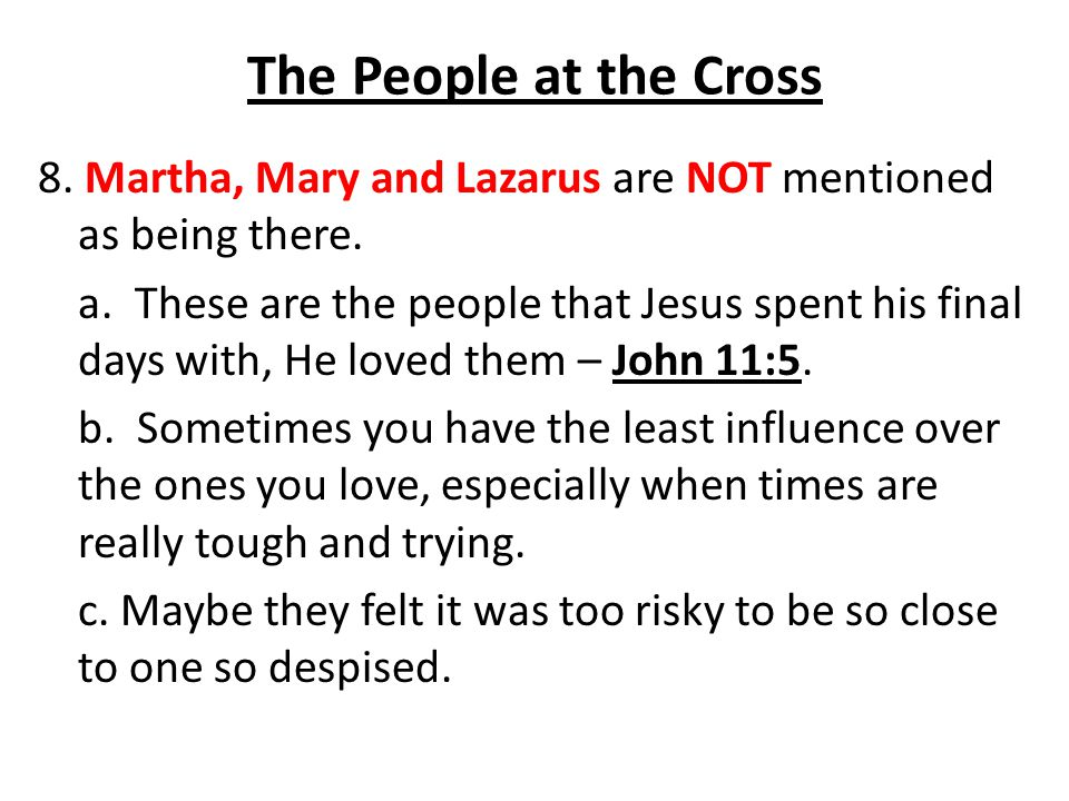 The People at the Cross 8. Martha, Mary and Lazarus are NOT mentioned as being there. a. These are the people that Jesus spent his final days with, He