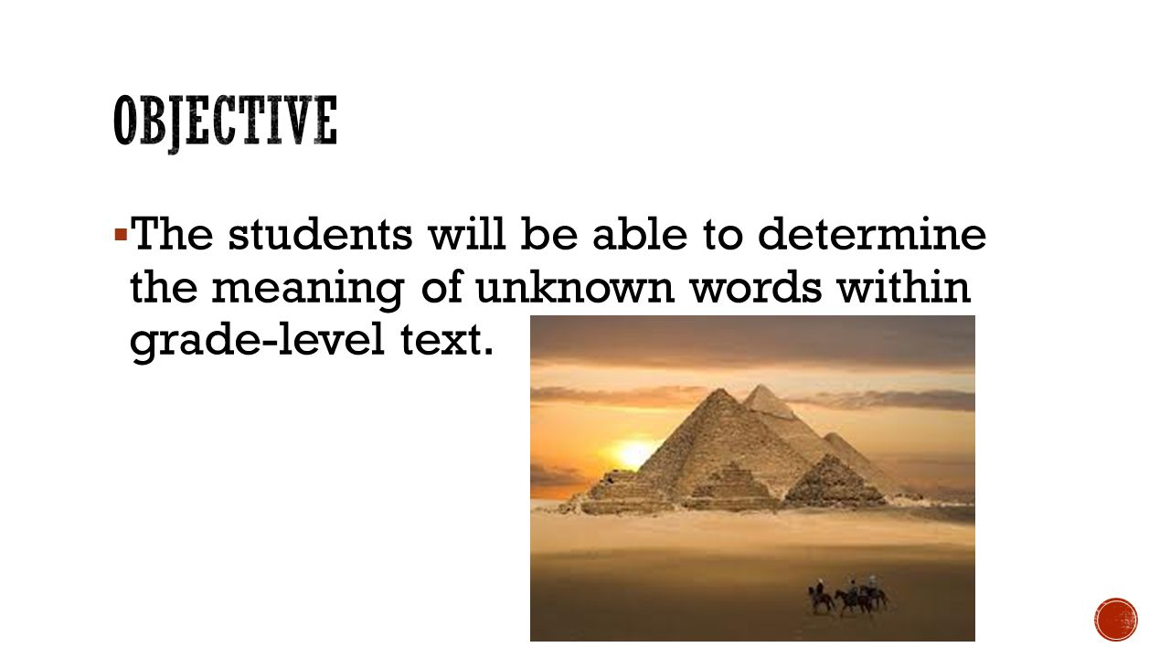  The students will be able to determine the meaning of unknown words within grade-level text.