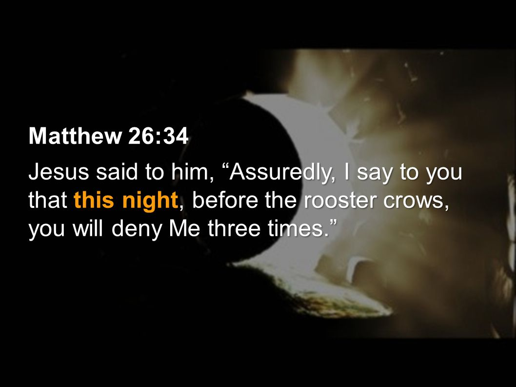 Matthew 26:34 Jesus said to him, Assuredly, I say to you that this night, before the rooster crows, you will deny Me three times.