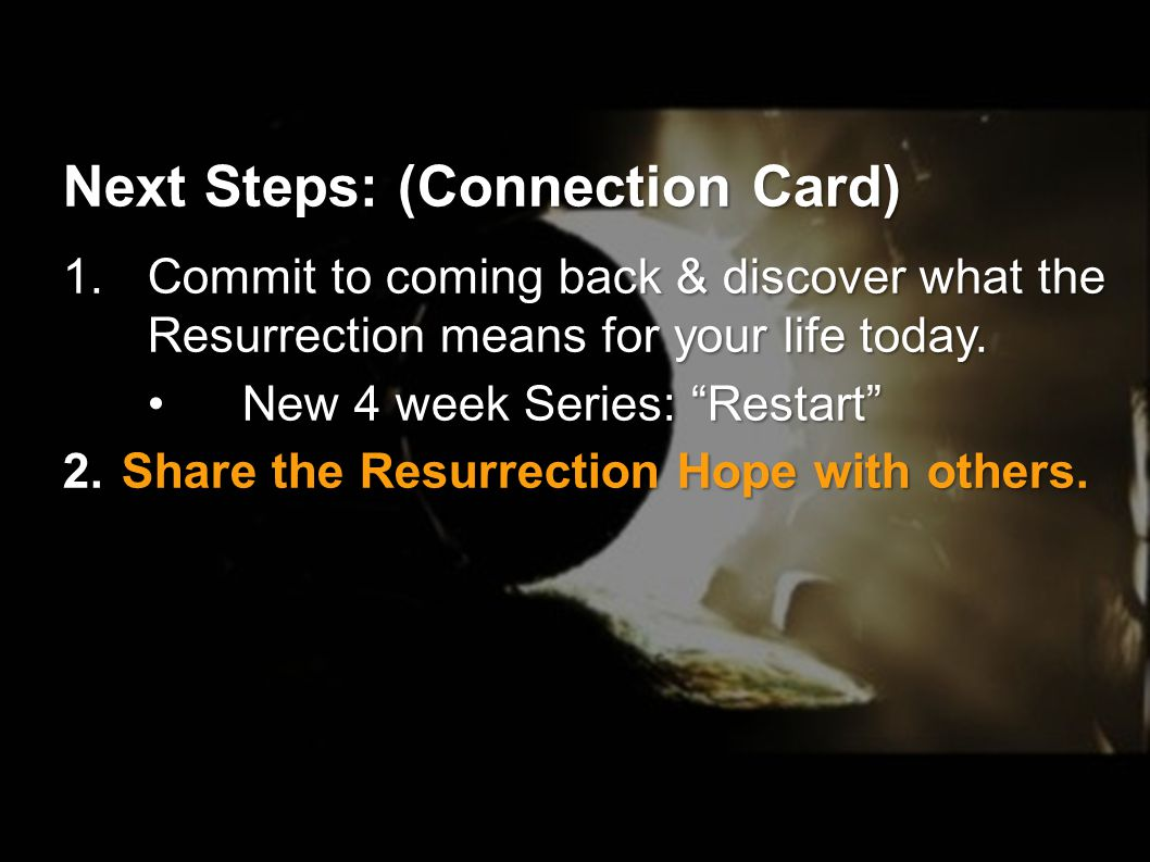Next Steps: (Connection Card) 1.Commit to coming back & discover what the Resurrection means for your life today.