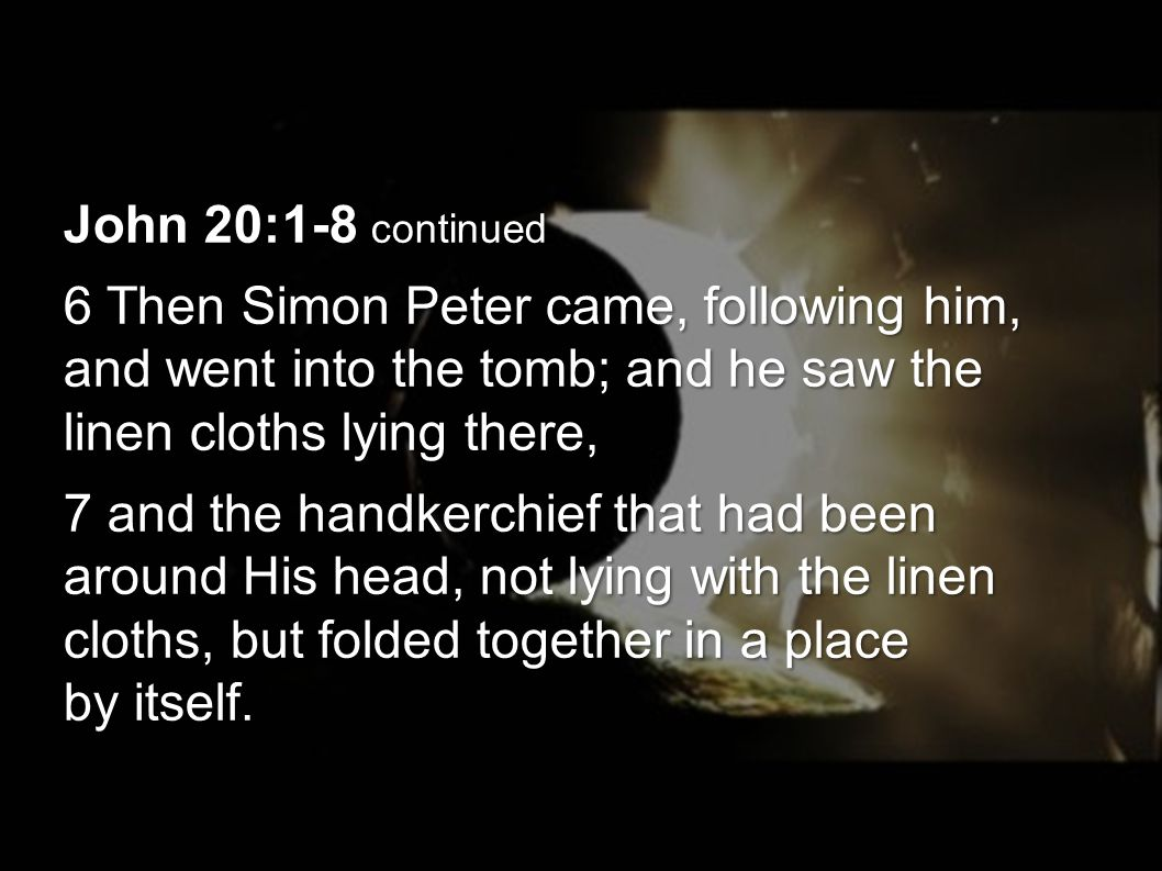 John 20:1-8 continued 6 Then Simon Peter came, following him, and went into the tomb; and he saw the linen cloths lying there, 7 and the handkerchief that had been around His head, not lying with the linen cloths, but folded together in a place by itself.