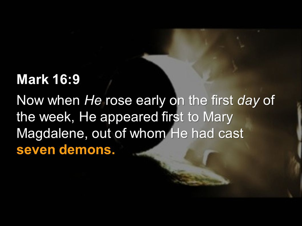 Mark 16:9 Now when He rose early on the first day of the week, He appeared first to Mary Magdalene, out of whom He had cast seven demons.