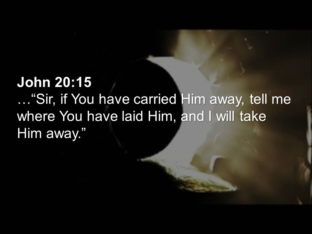 "John 20:15 …""Sir, if You have carried Him away, tell me where You have laid Him, and I will take Him away."""