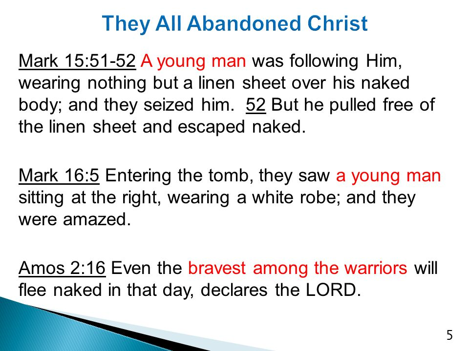Mark 15:51-52 A young man was following Him, wearing nothing but a linen sheet over his naked body; and they seized him. 52 But he pulled free of the
