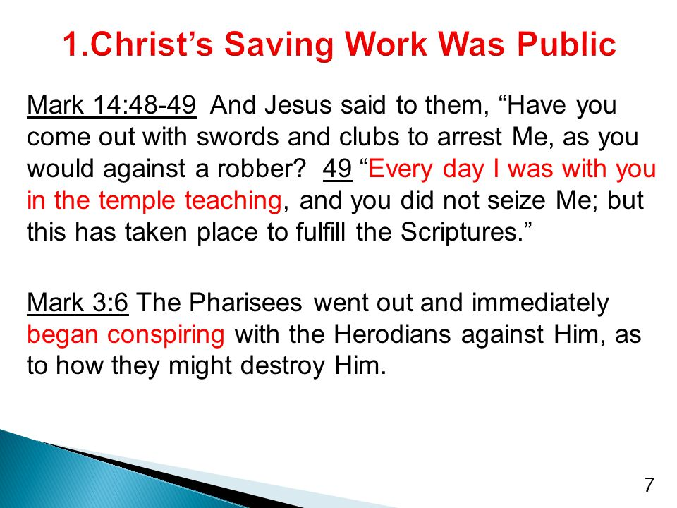 Mark 14:48-49 And Jesus said to them, Have you come out with swords and clubs to arrest Me, as you would against a robber.