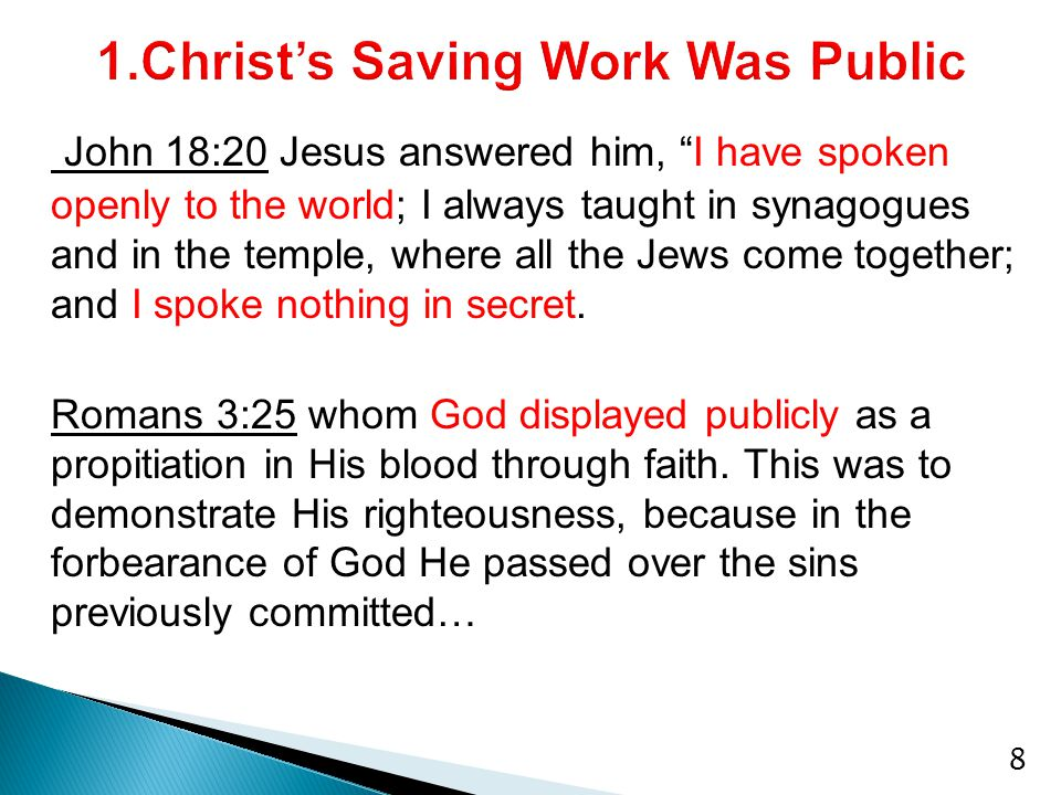 John 18:20 Jesus answered him, I have spoken openly to the world; I always taught in synagogues and in the temple, where all the Jews come together; and I spoke nothing in secret.