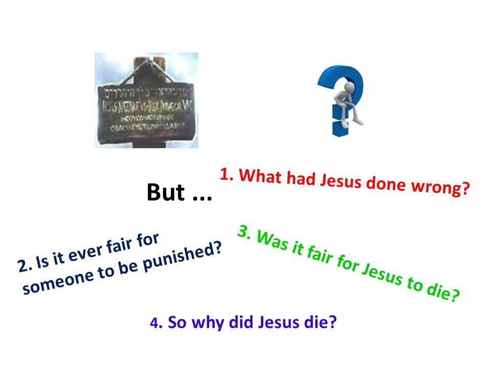 But... 2. Is it ever fair for someone to be punished? 1. What had Jesus done wrong? 3. Was it fair for Jesus to die? 4. So why did Jesus die?